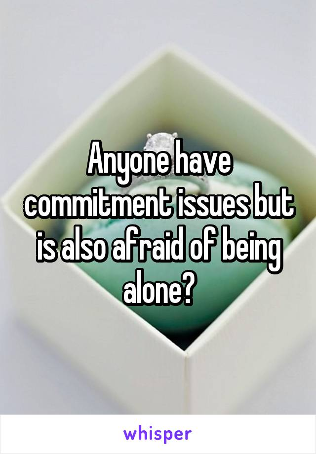 Anyone have commitment issues but is also afraid of being alone?