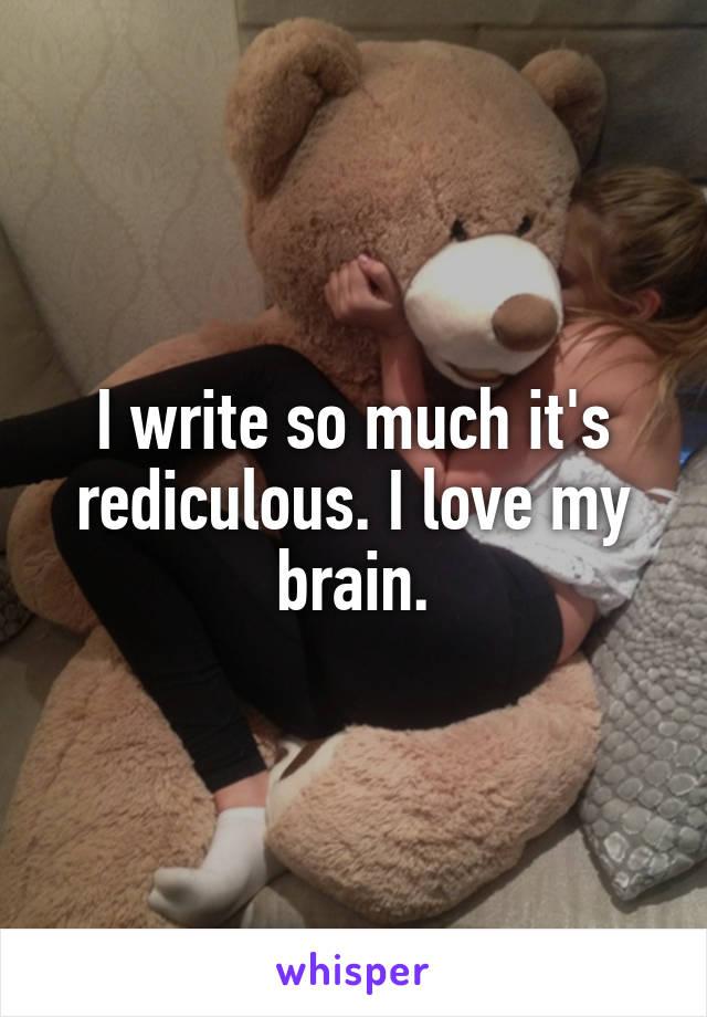 I write so much it's rediculous. I love my brain.