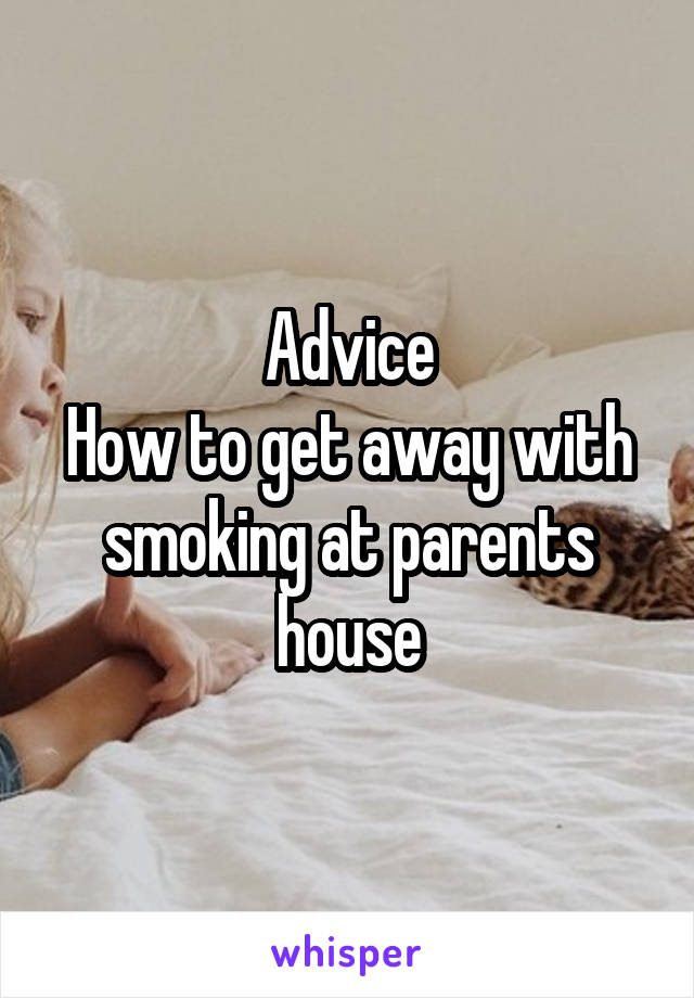 Advice How to get away with smoking at parents house