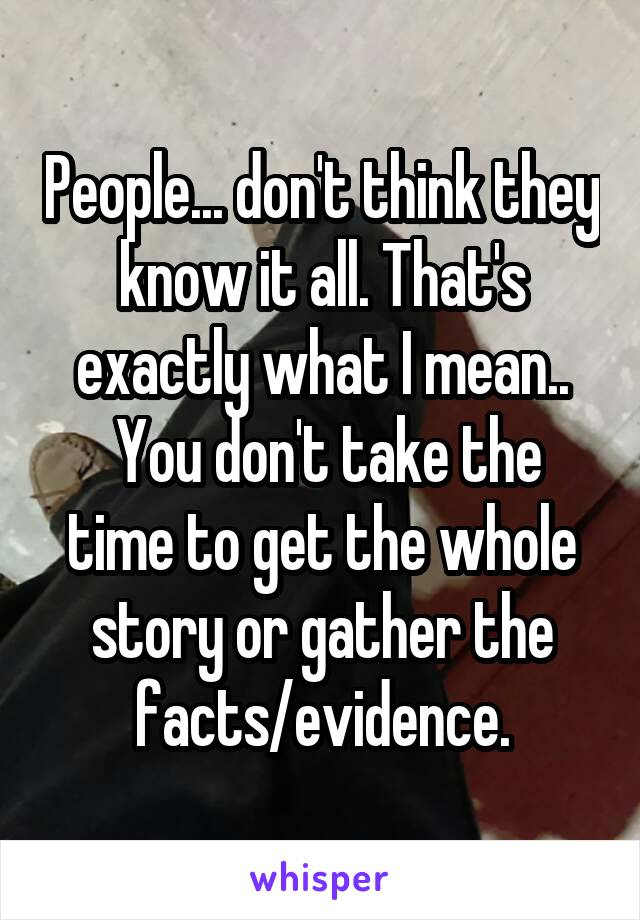 People... don't think they know it all. That's exactly what I mean..  You don't take the time to get the whole story or gather the facts/evidence.