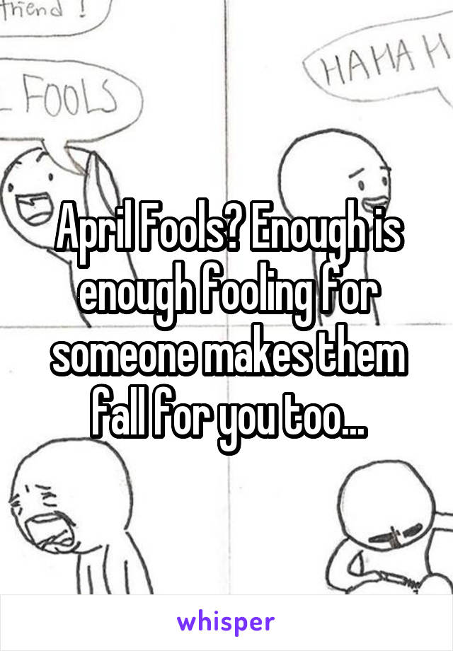 April Fools? Enough is enough fooling for someone makes them fall for you too...