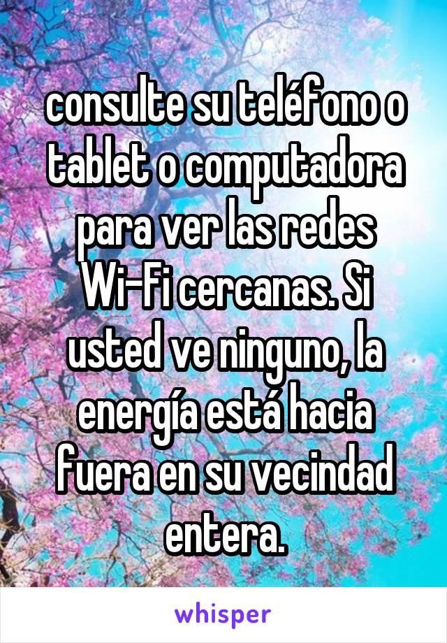 consulte su teléfono o tablet o computadora para ver las redes Wi-Fi cercanas. Si usted ve ninguno, la energía está hacia fuera en su vecindad entera.