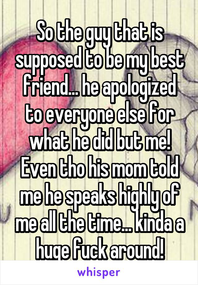 So the guy that is supposed to be my best friend... he apologized to everyone else for what he did but me! Even tho his mom told me he speaks highly of me all the time... kinda a huge fuck around!
