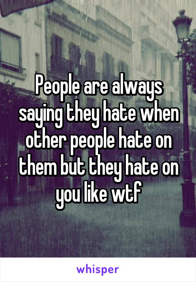People are always saying they hate when other people hate on them but they hate on you like wtf