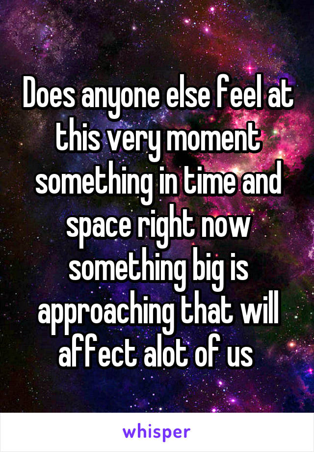 Does anyone else feel at this very moment something in time and space right now something big is approaching that will affect alot of us