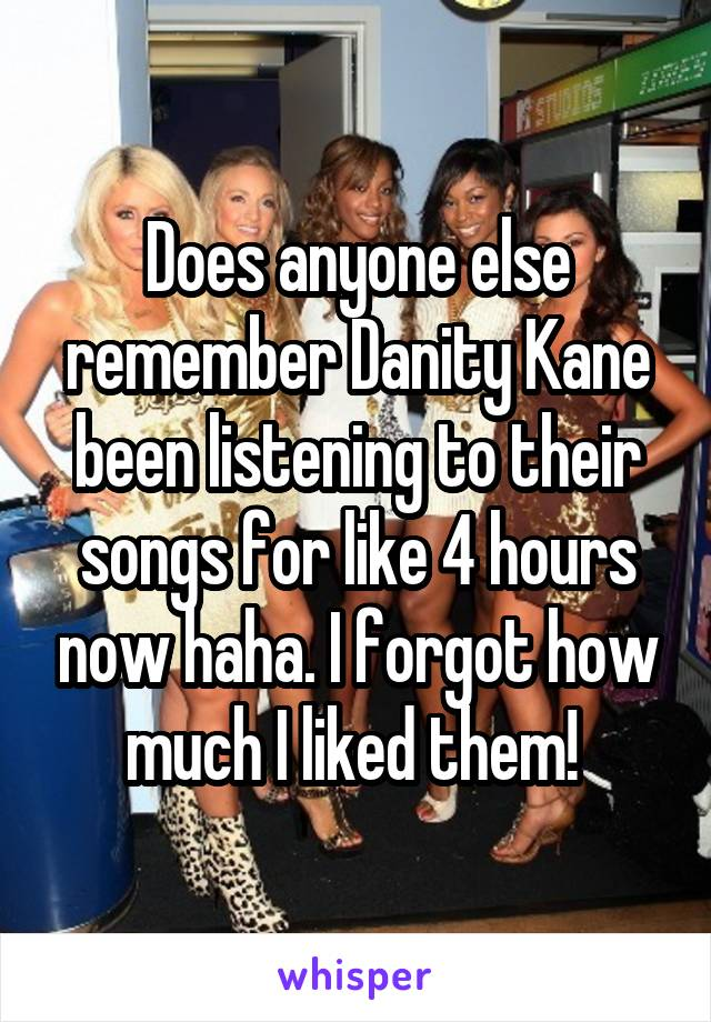 Does anyone else remember Danity Kane been listening to their songs for like 4 hours now haha. I forgot how much I liked them!