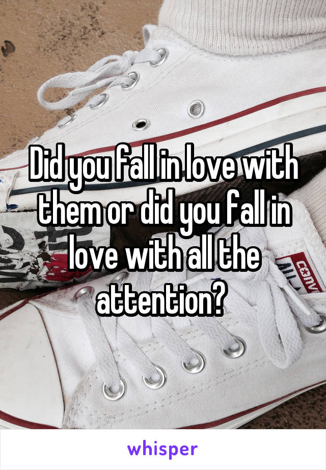 Did you fall in love with them or did you fall in love with all the attention?