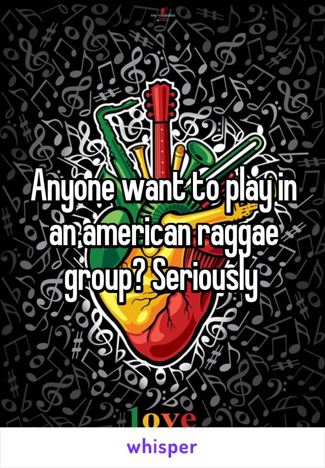 Anyone want to play in an american raggae group? Seriously
