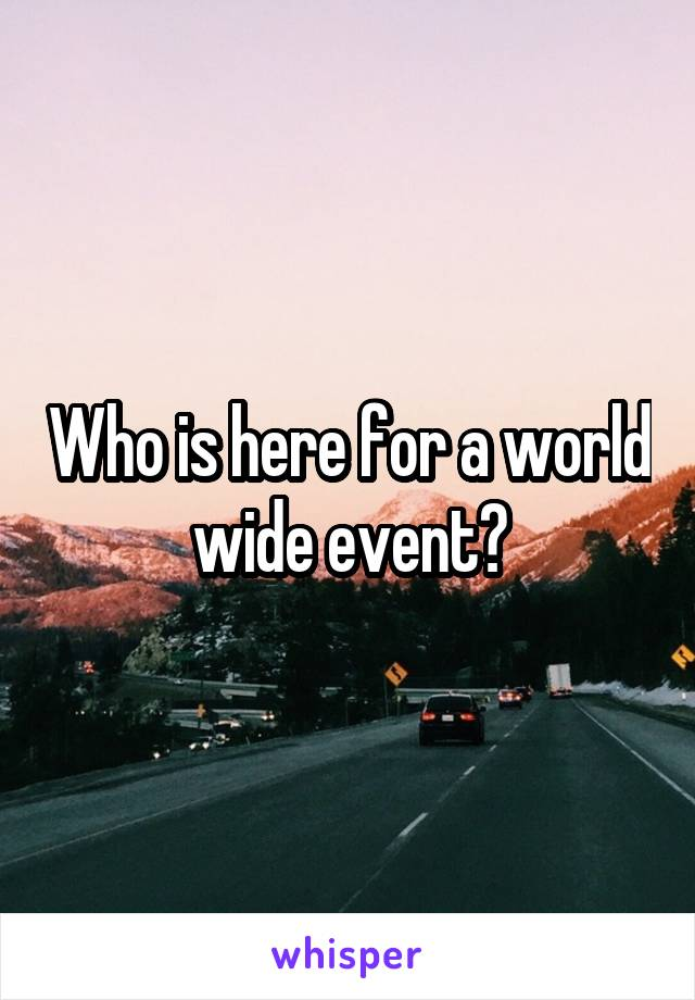 Who is here for a world wide event?