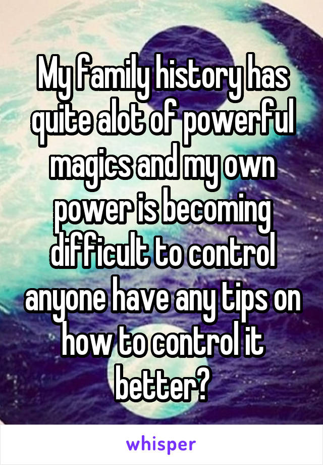 My family history has quite alot of powerful magics and my own power is becoming difficult to control anyone have any tips on how to control it better?