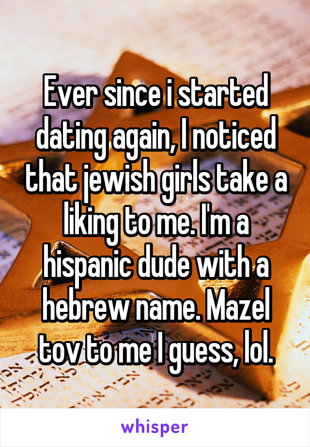Ever since i started dating again, I noticed that jewish girls take a liking to me. I'm a hispanic dude with a hebrew name. Mazel tov to me I guess, lol.