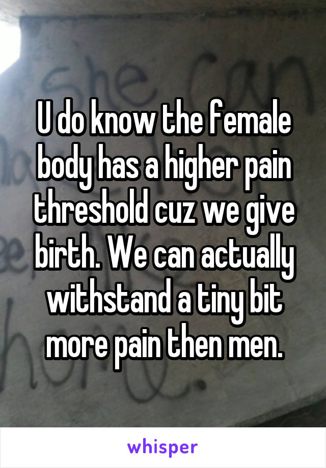 U do know the female body has a higher pain threshold cuz we give birth. We can actually withstand a tiny bit more pain then men.