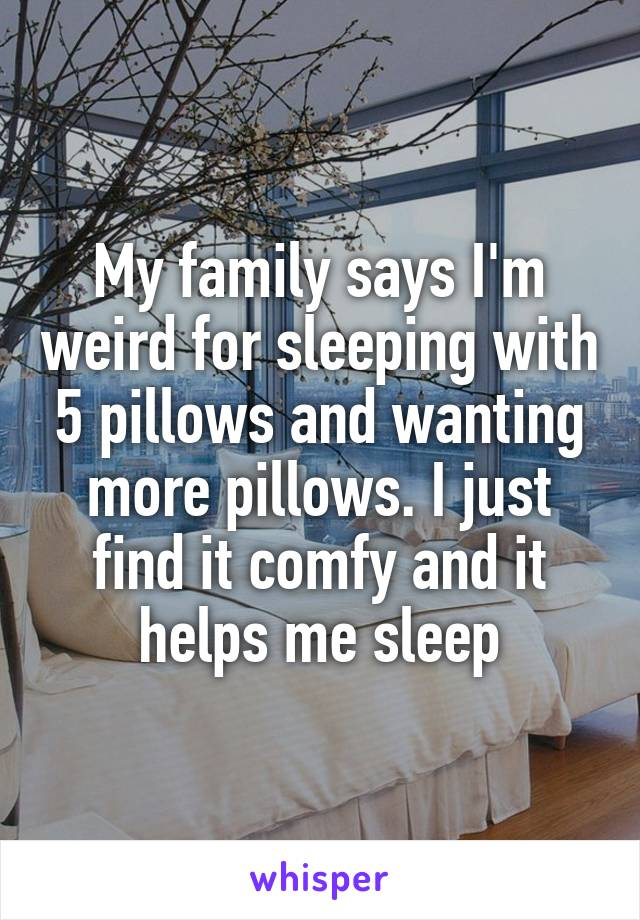 My family says I'm weird for sleeping with 5 pillows and wanting more pillows. I just find it comfy and it helps me sleep