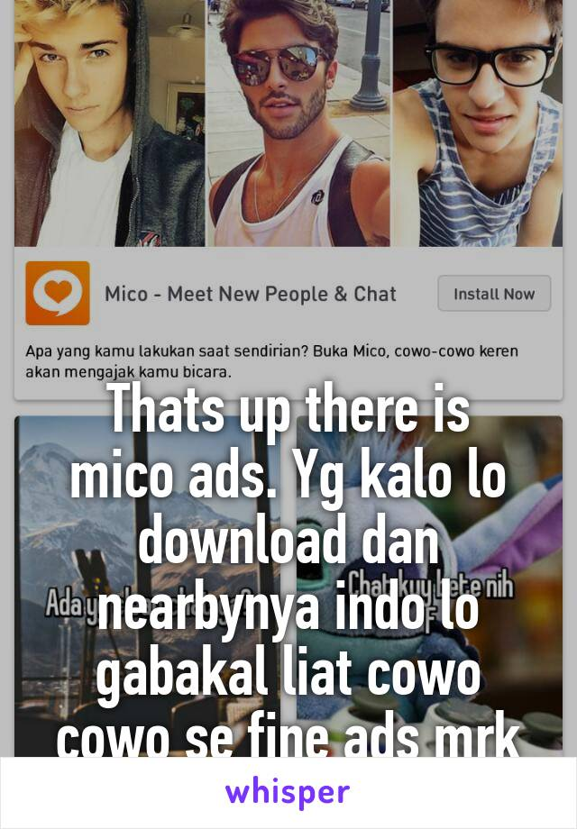 Thats up there is mico ads. Yg kalo lo download dan nearbynya indo lo gabakal liat cowo cowo se fine ads mrk