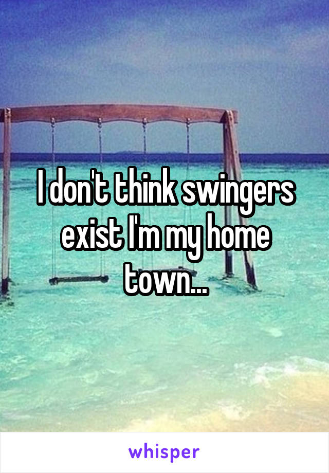 I don't think swingers exist I'm my home town...