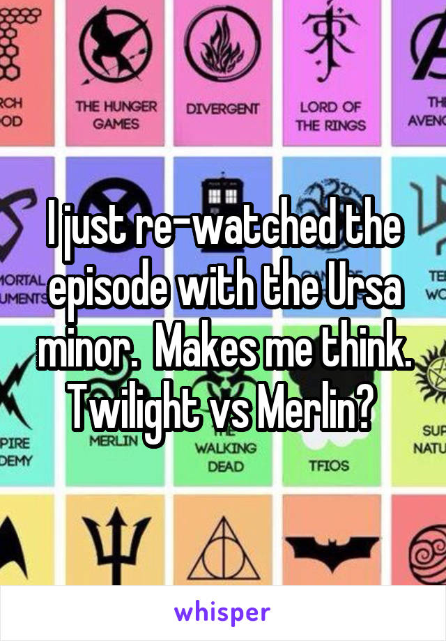 I just re-watched the episode with the Ursa minor.  Makes me think. Twilight vs Merlin?