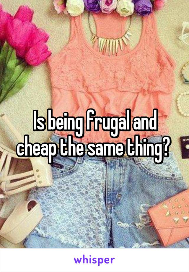 Is being frugal and cheap the same thing?