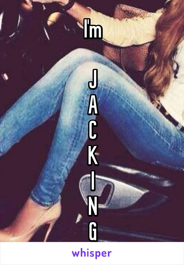 I'm  J A C K I N G