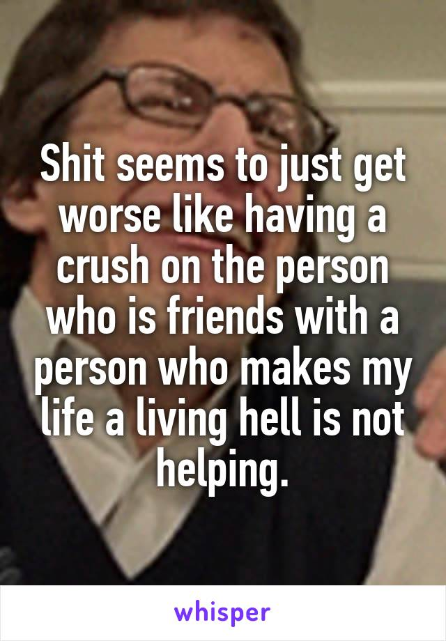 Shit seems to just get worse like having a crush on the person who is friends with a person who makes my life a living hell is not helping.