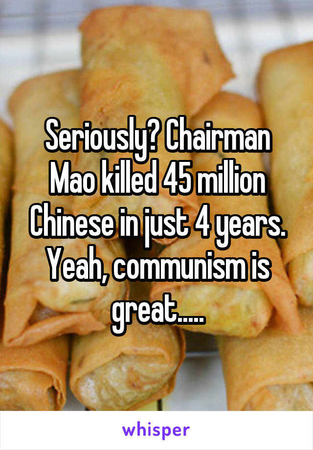 Seriously? Chairman Mao killed 45 million Chinese in just 4 years. Yeah, communism is great.....
