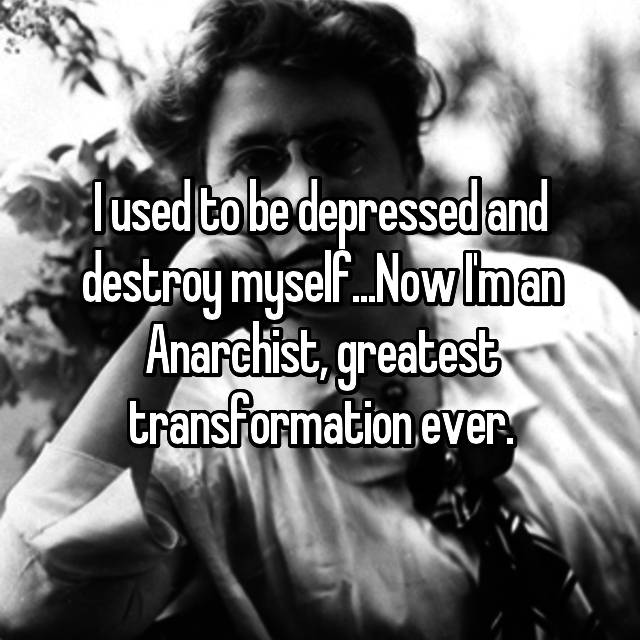 I used to be depressed and destroy myself...Now I'm an Anarchist, greatest transformation ever.