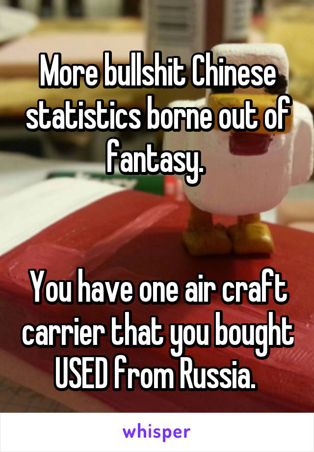 More bullshit Chinese statistics borne out of fantasy.    You have one air craft carrier that you bought USED from Russia.