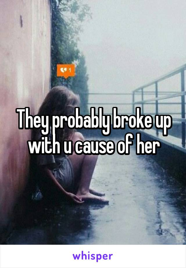 They probably broke up with u cause of her