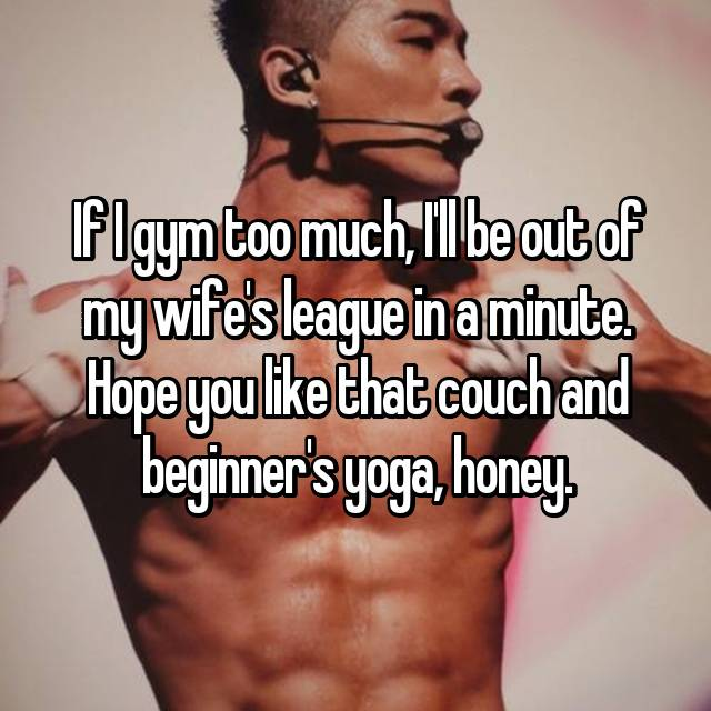 If I gym too much, I'll be out of my wife's league in a minute. Hope you like that couch and beginner's yoga, honey.