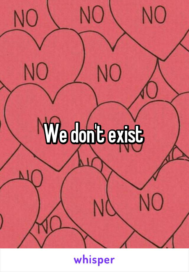We don't exist