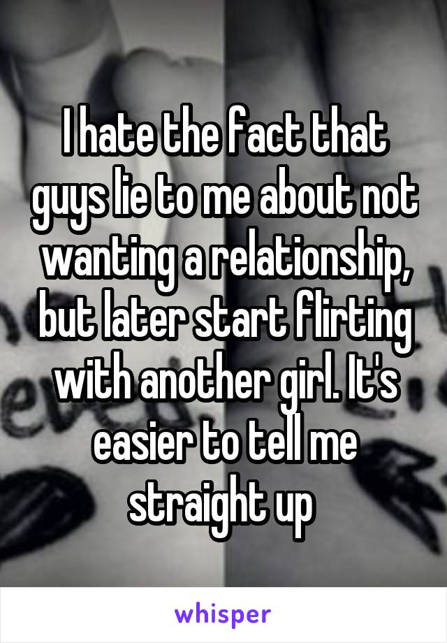 I hate the fact that guys lie to me about not wanting a relationship, but later start flirting with another girl. It's easier to tell me straight up