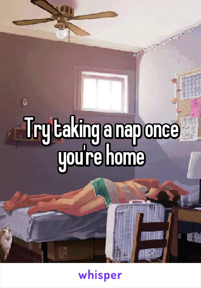 Try taking a nap once you're home