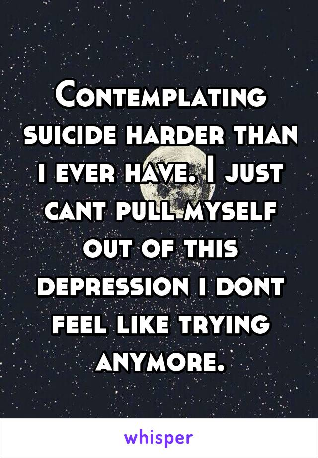 Contemplating suicide harder than i ever have. I just cant pull myself out of this depression i dont feel like trying anymore.