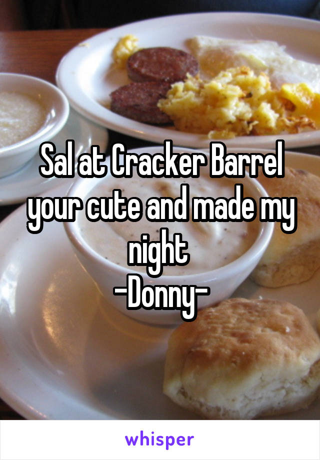 Sal at Cracker Barrel your cute and made my night  -Donny-