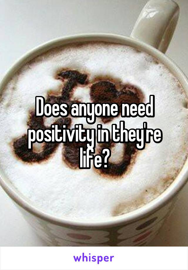 Does anyone need positivity in they're life?