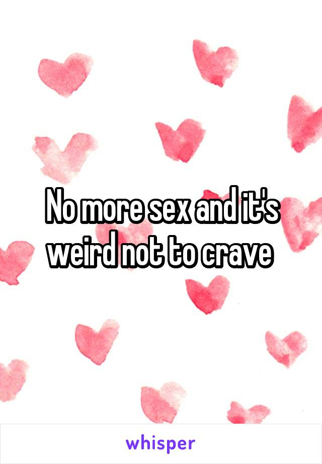 No more sex and it's weird not to crave