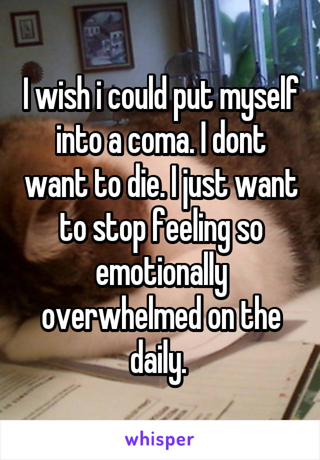 I wish i could put myself into a coma. I dont want to die. I just want to stop feeling so emotionally overwhelmed on the daily.