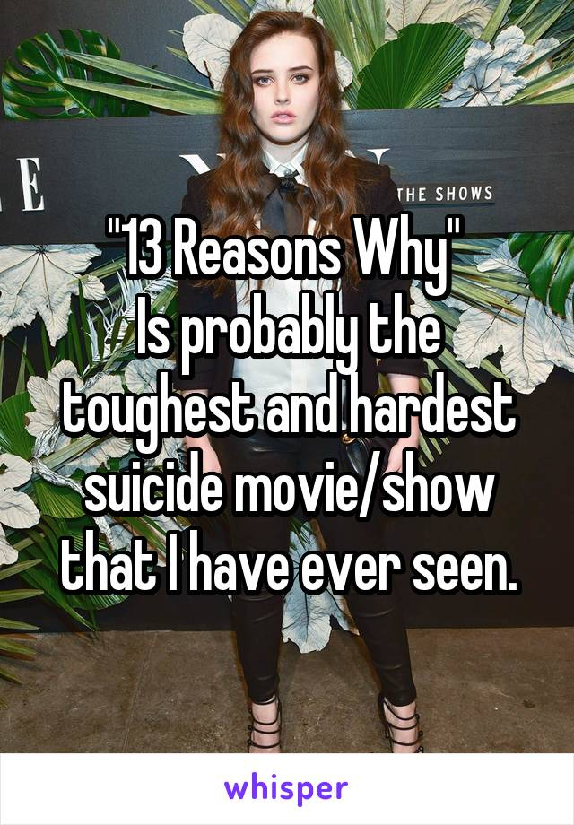 """""""13 Reasons Why""""  Is probably the toughest and hardest suicide movie/show that I have ever seen."""