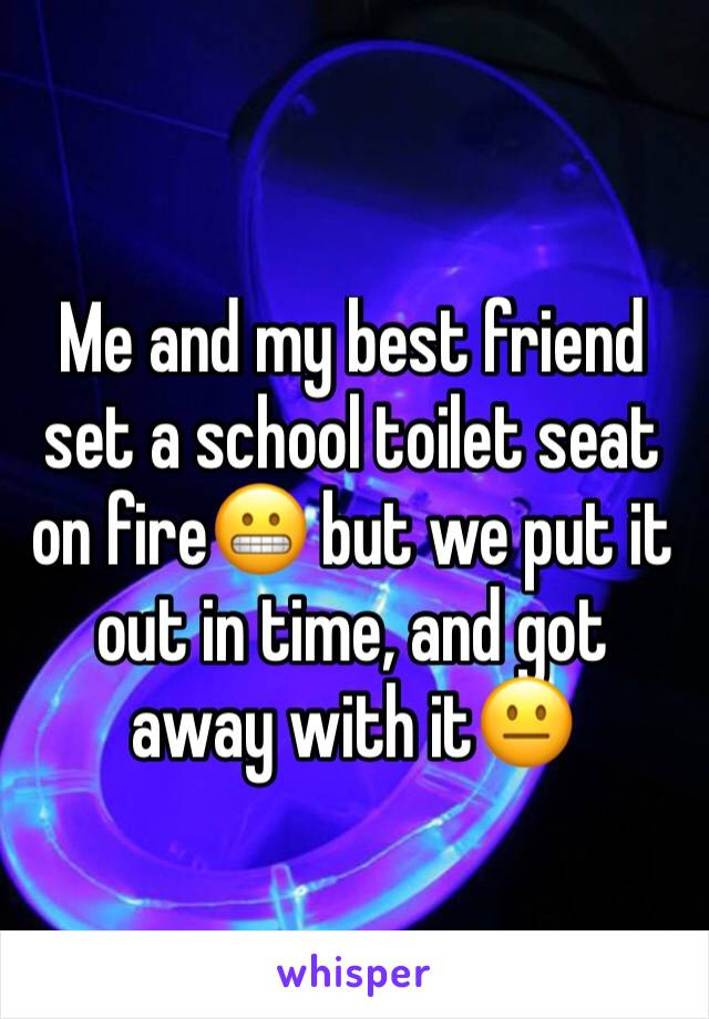 Me and my best friend set a school toilet seat on fire😬 but we put it out in time, and got away with it😐