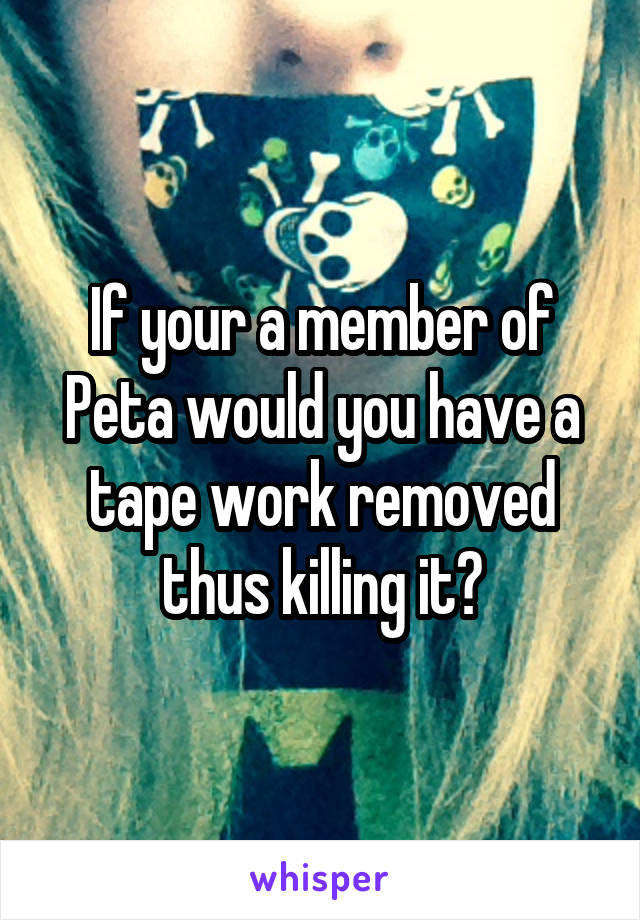 If your a member of Peta would you have a tape work removed thus killing it?