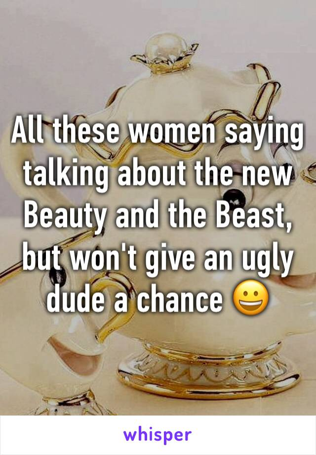 All these women saying talking about the new Beauty and the Beast, but won't give an ugly dude a chance 😀