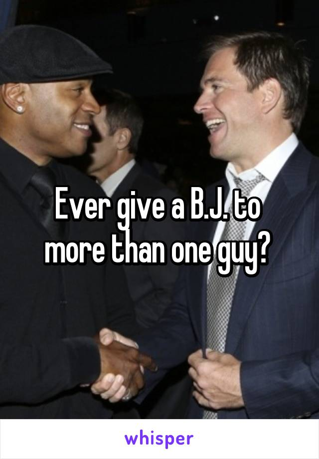 Ever give a B.J. to  more than one guy?