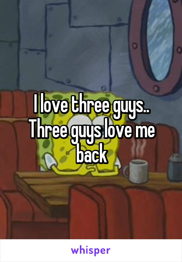 I love three guys.. Three guys love me back