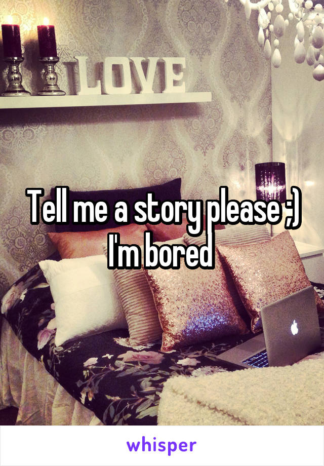 Tell me a story please ;) I'm bored