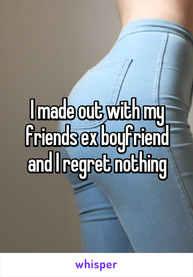 I made out with my friends ex boyfriend and I regret nothing