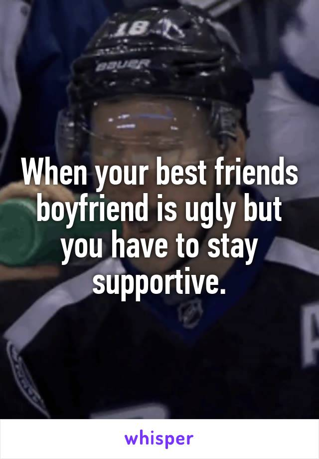 When your best friends boyfriend is ugly but you have to stay supportive.