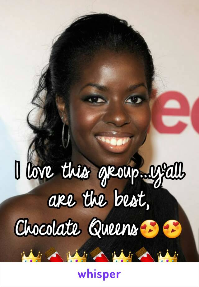 I love this group...y'all are the best, Chocolate Queens😍😍👑🍫👑🍫👑🍫👑
