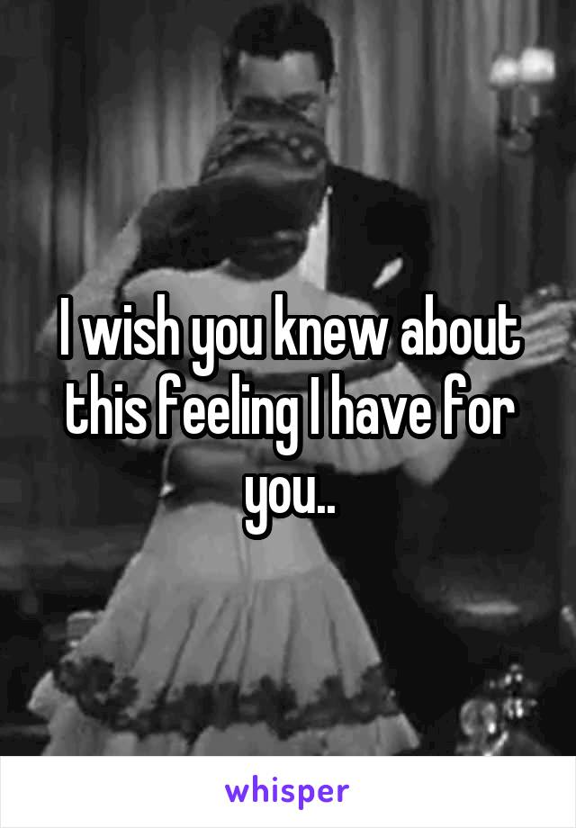 I wish you knew about this feeling I have for you..