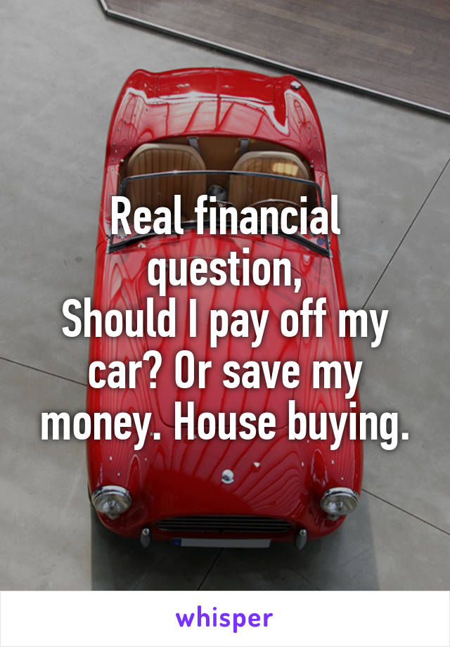 Real financial question, Should I pay off my car? Or save my money. House buying.