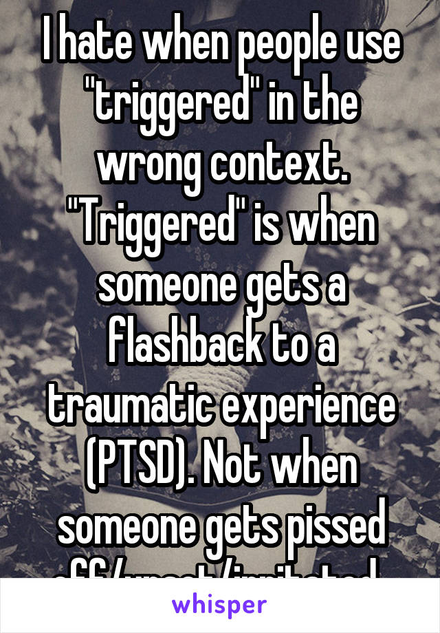 """I hate when people use """"triggered"""" in the wrong context. """"Triggered"""" is when someone gets a flashback to a traumatic experience (PTSD). Not when someone gets pissed off/upset/irritated."""