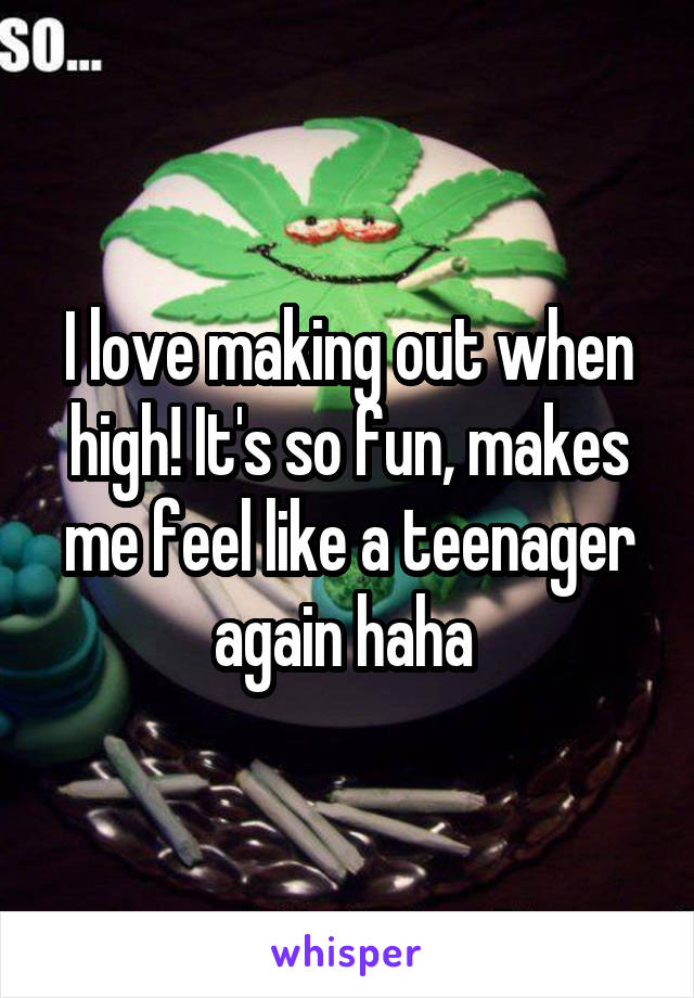 I love making out when high! It's so fun, makes me feel like a teenager again haha